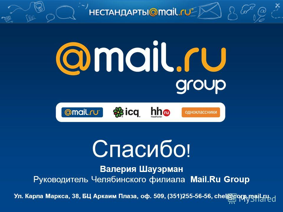 Спасибо ! Ул. Карла Маркса, 38, БЦ Аркаим Плаза, оф. 509, (351)255-56-56, chel@corp.mail.ru Валерия Шауэрман Руководитель Челябинского филиала Mail.Ru Group