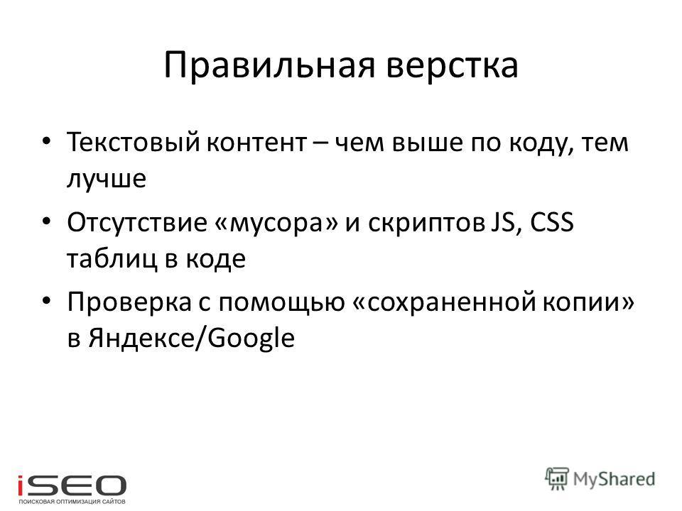 Правильная верстка Текстовый контент – чем выше по коду, тем лучше Отсутствие «мусора» и скриптов JS, CSS таблиц в коде Проверка с помощью «сохраненной копии» в Яндексе/Google