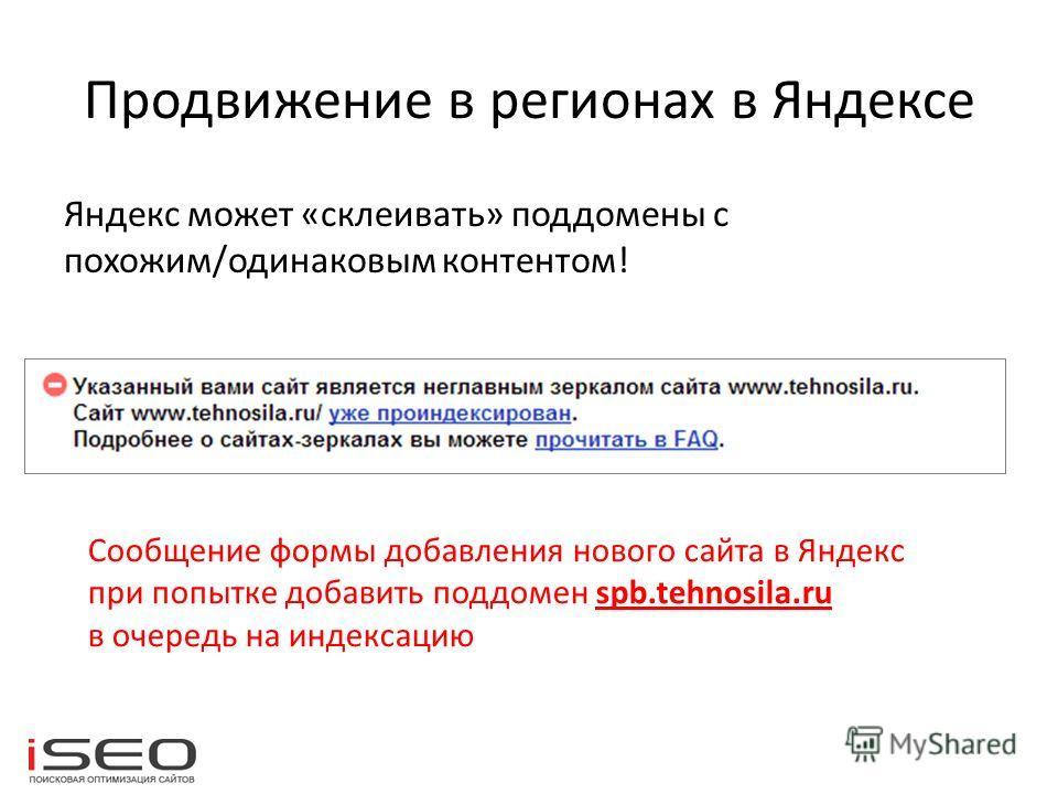 Продвижение в регионах в Яндексе Яндекс может «склеивать» поддомены с похожим/одинаковым контентом! Сообщение формы добавления нового сайта в Яндекс при попытке добавить поддомен spb.tehnosila.ru в очередь на индексацию