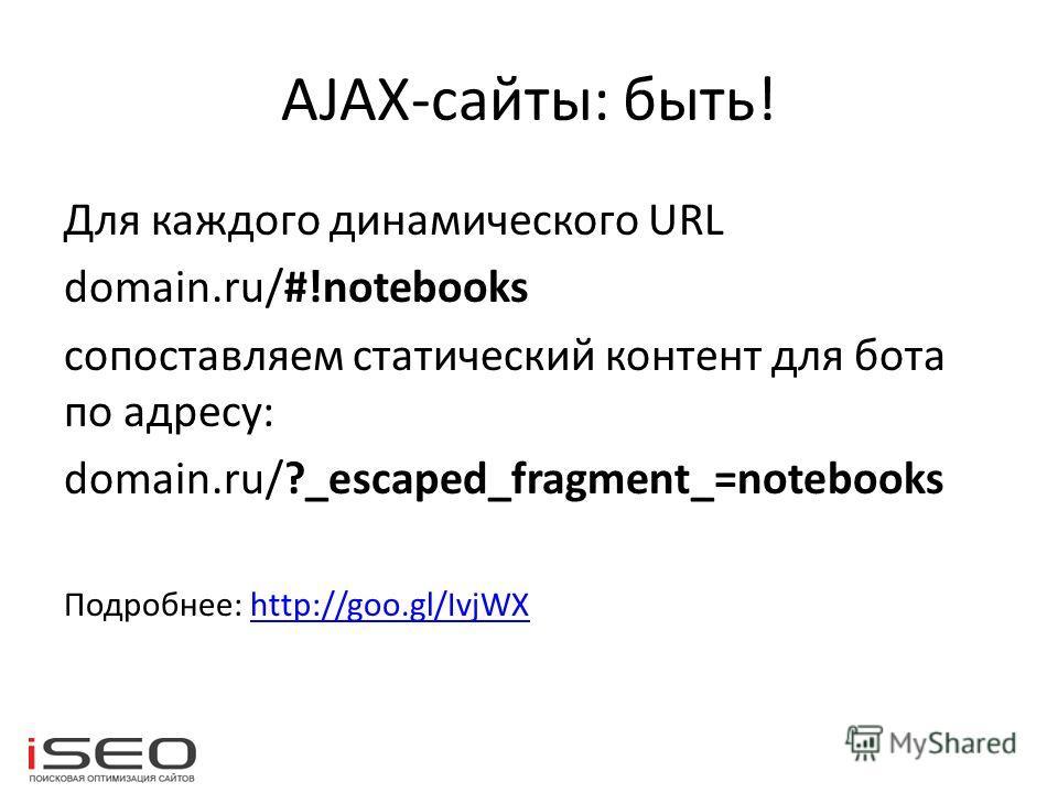 AJAX-сайты: быть! Для каждого динамического URL domain.ru/#!notebooks сопоставляем статический контент для бота по адресу: domain.ru/?_escaped_fragment_=notebooks Подробнее: http://goo.gl/IvjWXhttp://goo.gl/IvjWX