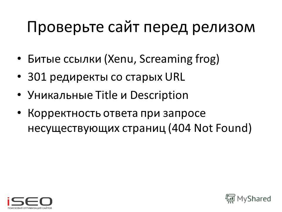 Проверьте сайт перед релизом Битые ссылки (Xenu, Screaming frog) 301 редиректы со старых URL Уникальные Title и Description Корректность ответа при запросе несуществующих страниц (404 Not Found)