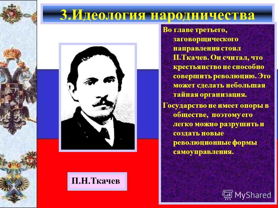 Во главе третьего, заговорщического направления стоял П.Ткачев. Он считал, что крестьянство не способно совершить революцию. Это может сделать небольшая тайная организация. Государство не имеет опоры в обществе, поэтому его легко можно разрушить и со