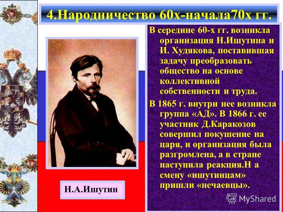 В середине 60-х гг. возникла организация Н.Ишутина и И. Худякова, поставившая задачу преобразовать общество на основе коллективной собственности и труда. В 1865 г. внутри нее возникла группа «АД». В 1866 г. ее участник Д.Каракозов совершил покушение