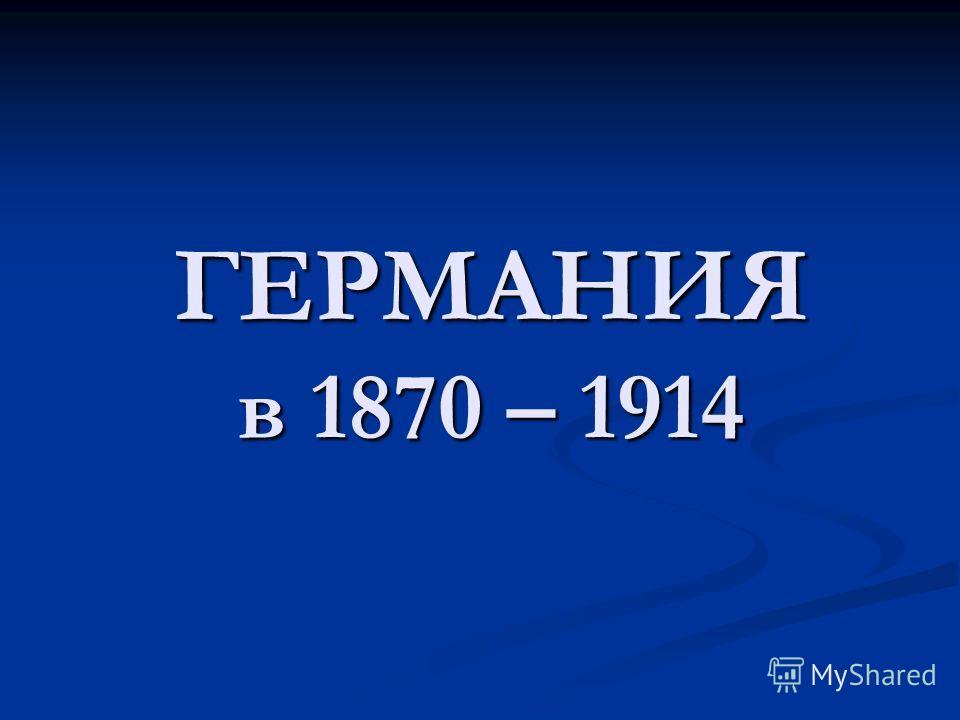 ГЕРМАНИЯ в 1870 – 1914
