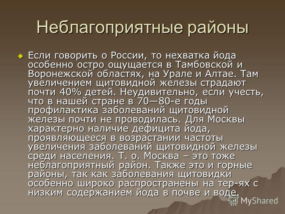 Неблагоприятные районы Если говорить о России, то нехватка йода особенно остро ощущается в Тамбовской и Воронежской областях, на Урале и Алтае. Там увеличением щитовидной железы страдают почти 40% детей. Неудивительно, если учесть, что в нашей стране