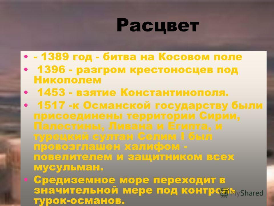 Расцвет - 1389 год - битва на Косовом поле 1396 - разгром крестоносцев под Никополем 1453 - взятие Константинополя. 1517 -к Османской государству были присоединены территории Сирии, Палестины, Ливана и Египта, и турецкий султан Селим I был провозглаш