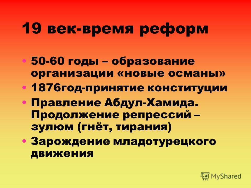 19 век-время реформ 50-60 годы – образование организации «новые османы» 1876год-принятие конституции Правление Абдул-Хамида. Продолжение репрессий – зулюм (гнёт, тирания) Зарождение младотурецкого движения
