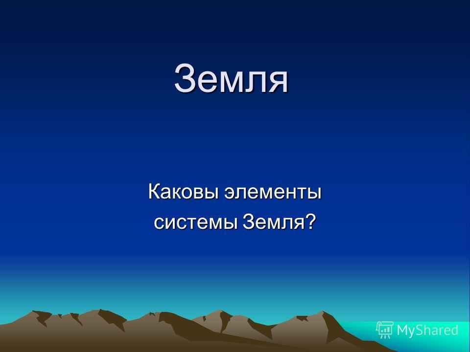 Земля Каковы элементы системы Земля?