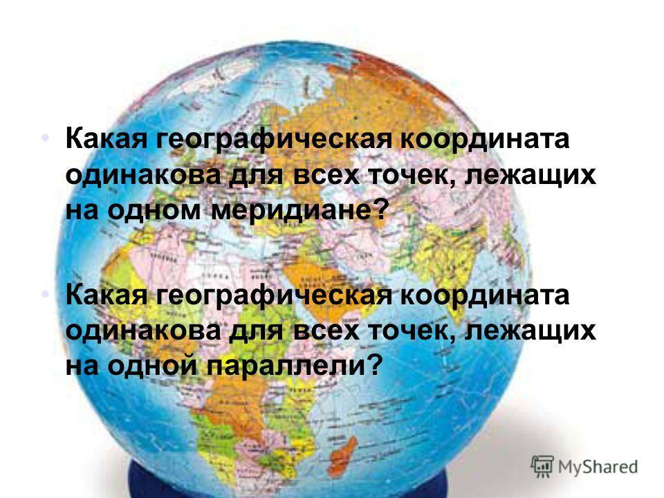 Какая географическая координата одинакова для всех точек, лежащих на одном меридиане? Какая географическая координата одинакова для всех точек, лежащих на одной параллели?