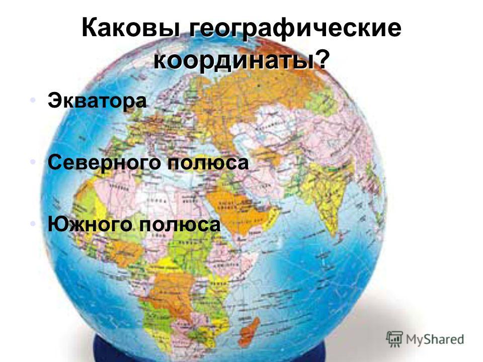 Каковы географические координаты? Экватора Северного полюса Южного полюса