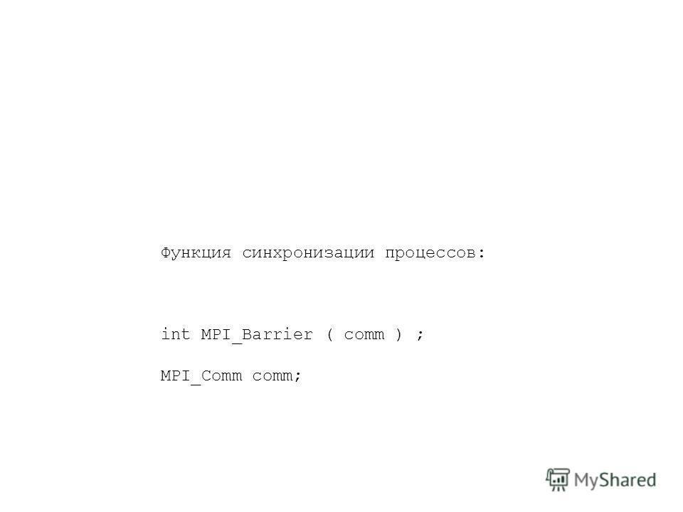 Функция синхронизации процессов: int MPI_Barrier ( comm ) ; MPI_Comm comm;