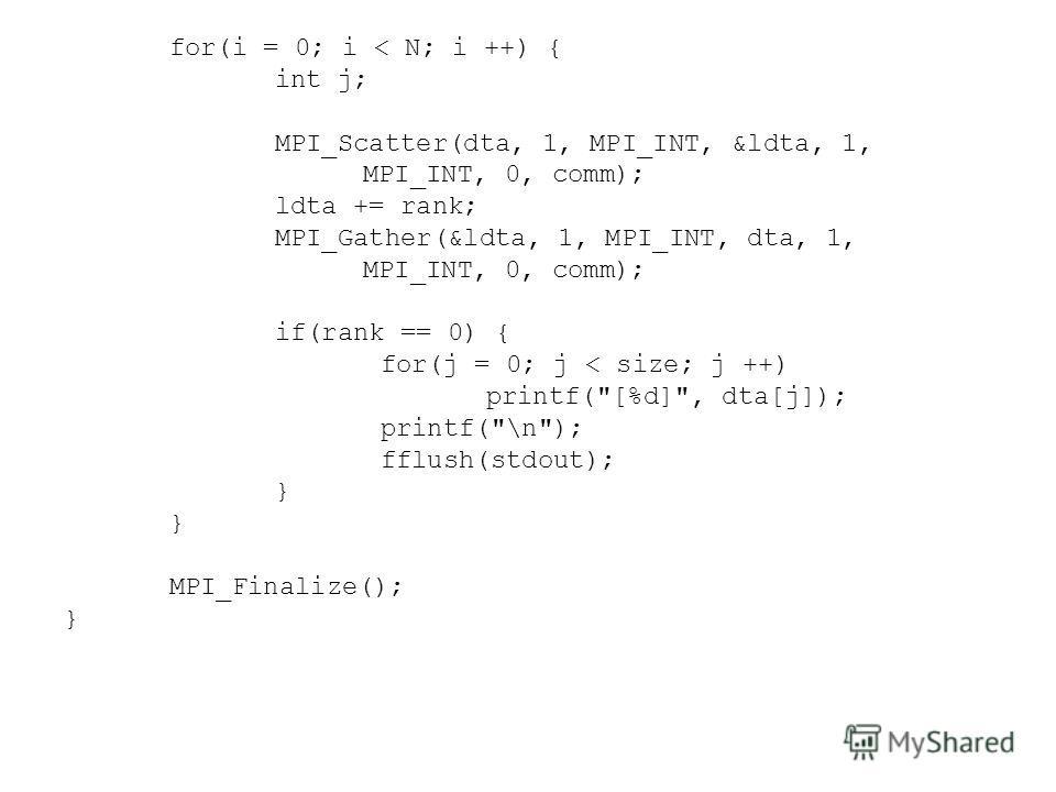 for(i = 0; i < N; i ++) { int j; MPI_Scatter(dta, 1, MPI_INT, &ldta, 1, MPI_INT, 0, comm); ldta += rank; MPI_Gather(&ldta, 1, MPI_INT, dta, 1, MPI_INT, 0, comm); if(rank == 0) { for(j = 0; j < size; j ++) printf(