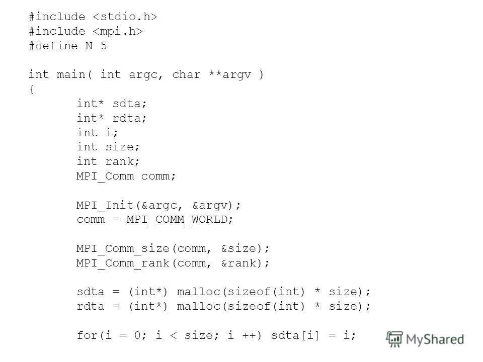 #include #define N 5 int main( int argc, char **argv ) { int* sdta; int* rdta; int i; int size; int rank; MPI_Comm comm; MPI_Init(&argc, &argv); comm = MPI_COMM_WORLD; MPI_Comm_size(comm, &size); MPI_Comm_rank(comm, &rank); sdta = (int*) malloc(sizeo