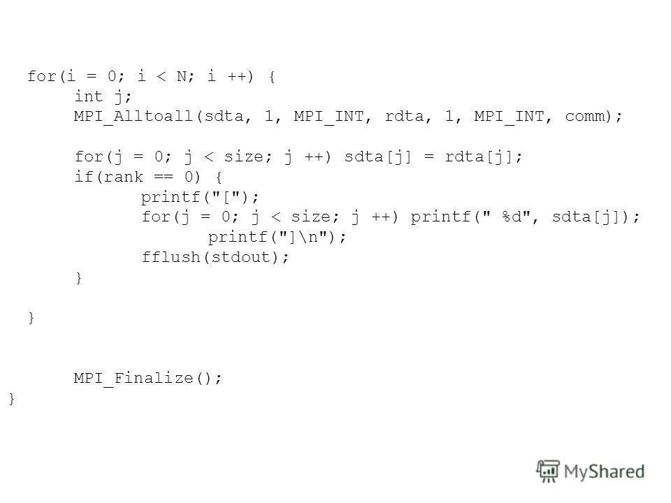 for(i = 0; i < N; i ++) { int j; MPI_Alltoall(sdta, 1, MPI_INT, rdta, 1, MPI_INT, comm); for(j = 0; j < size; j ++) sdta[j] = rdta[j]; if(rank == 0) { printf(
