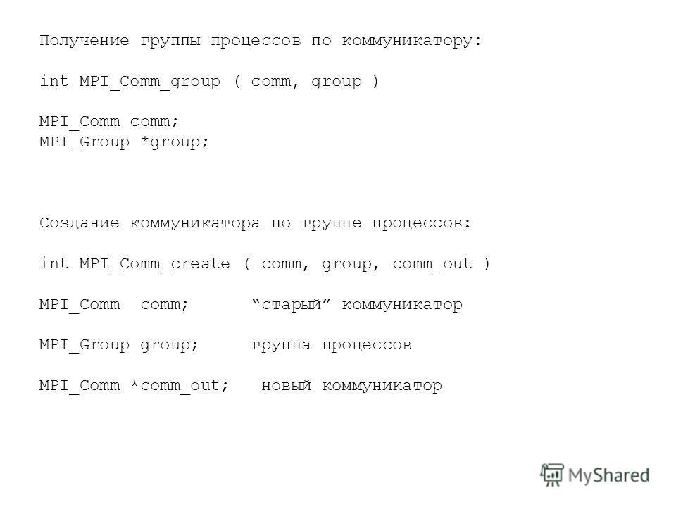 Получение группы процессов по коммуникатору: int MPI_Comm_group ( comm, group ) MPI_Comm comm; MPI_Group *group; Создание коммуникатора по группе процессов: int MPI_Comm_create ( comm, group, comm_out ) MPI_Comm comm; старый коммуникатор MPI_Group gr