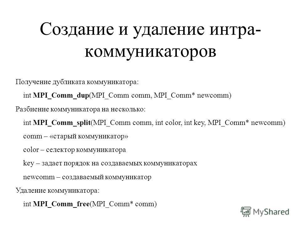 Создание и удаление интра- коммуникаторов Получение дубликата коммуникатора: int MPI_Comm_dup(MPI_Comm comm, MPI_Comm* newcomm) Разбиение коммуникатора на несколько: int MPI_Comm_split(MPI_Comm comm, int color, int key, MPI_Comm* newcomm) comm – «ста