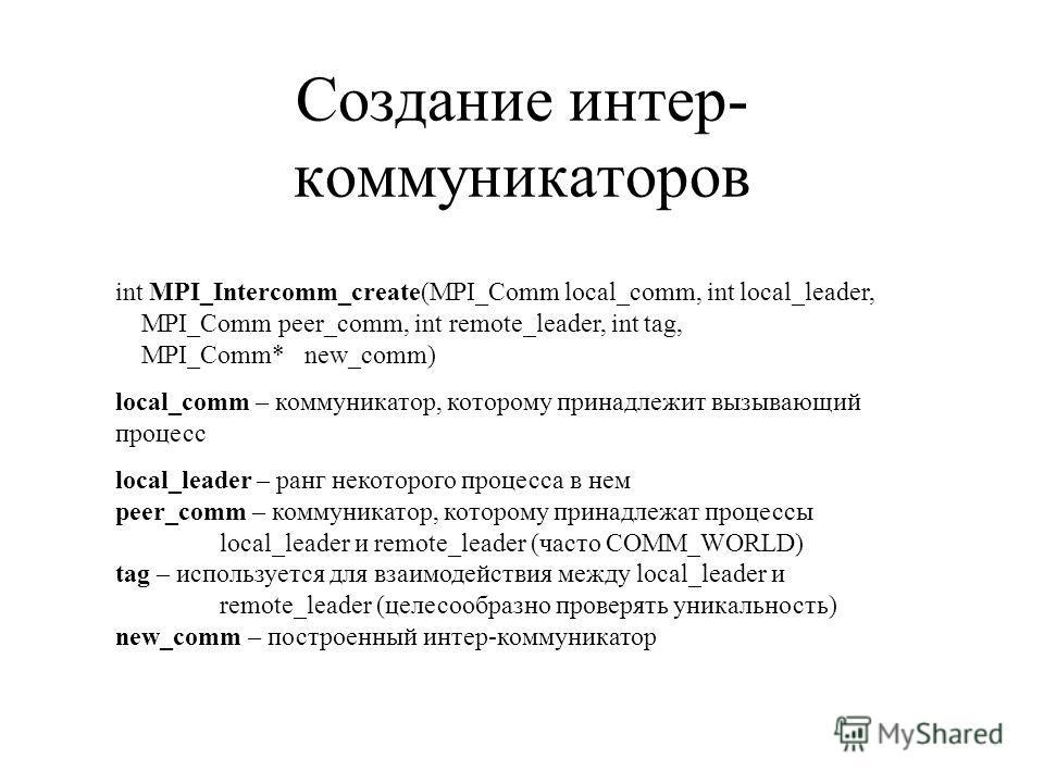 Создание интер- коммуникаторов int MPI_Intercomm_create(MPI_Comm local_comm, int local_leader, MPI_Comm peer_comm, int remote_leader, int tag, MPI_Comm* new_comm) local_comm – коммуникатор, которому принадлежит вызывающий процесс local_leader – ранг