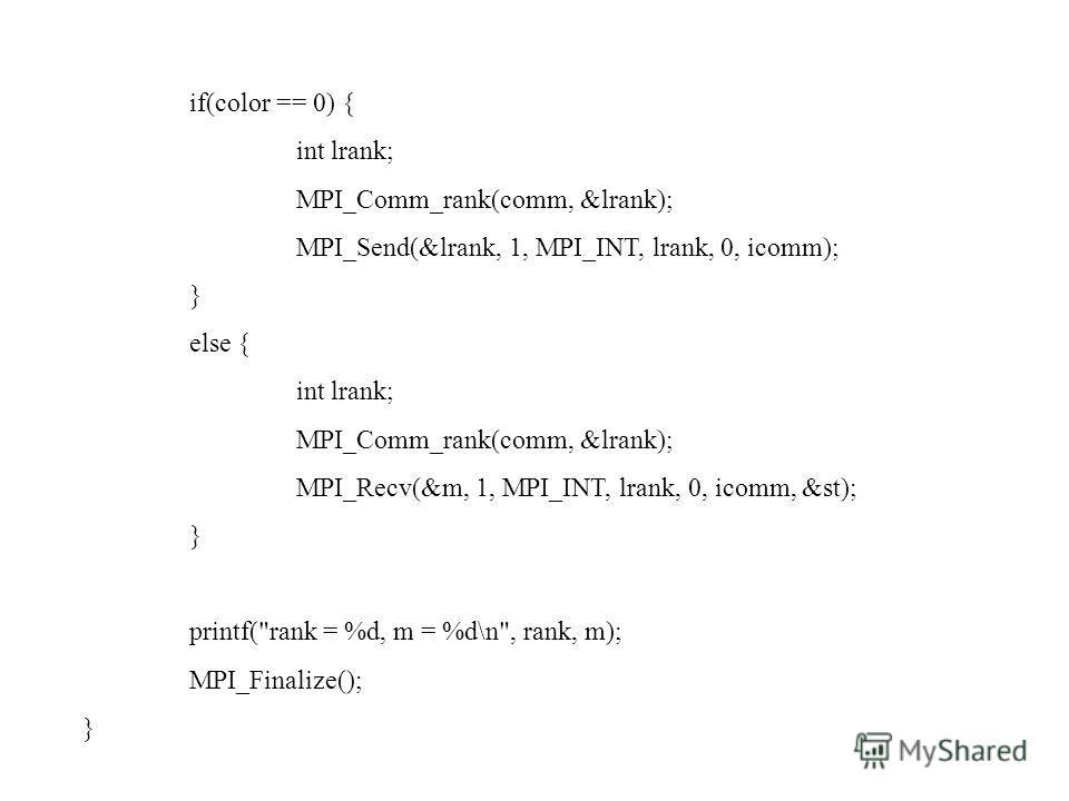 if(color == 0) { int lrank; MPI_Comm_rank(comm, &lrank); MPI_Send(&lrank, 1, MPI_INT, lrank, 0, icomm); } else { int lrank; MPI_Comm_rank(comm, &lrank); MPI_Recv(&m, 1, MPI_INT, lrank, 0, icomm, &st); } printf(
