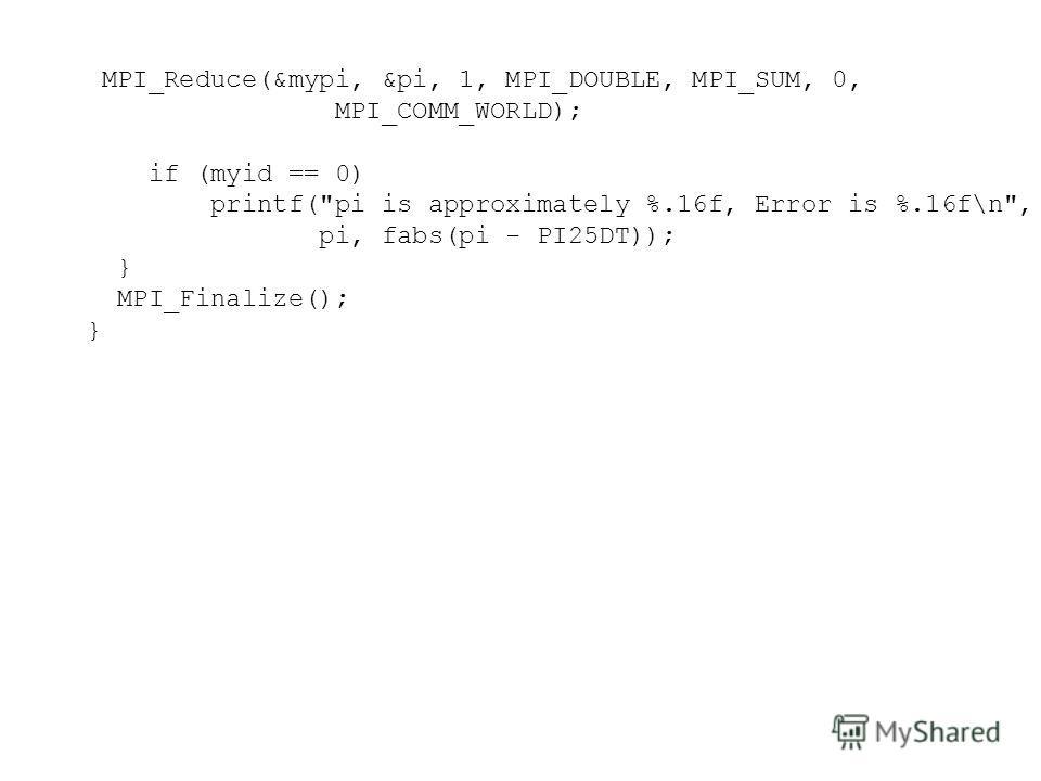 MPI_Reduce(&mypi, &pi, 1, MPI_DOUBLE, MPI_SUM, 0, MPI_COMM_WORLD); if (myid == 0) printf(pi is approximately %.16f, Error is %.16f\n, pi, fabs(pi - PI25DT)); } MPI_Finalize(); }