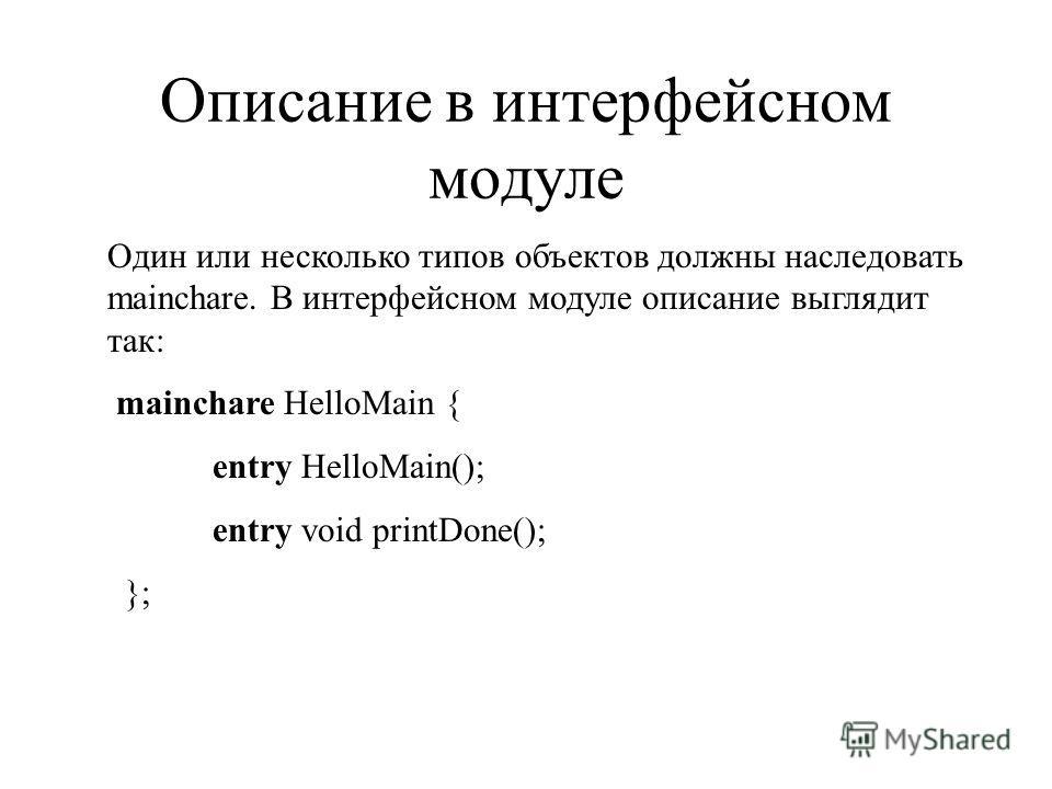 Описание в интерфейсном модуле Один или несколько типов объектов должны наследовать mainchare. В интерфейсном модуле описание выглядит так: mainchare HelloMain { entry HelloMain(); entry void printDone(); };