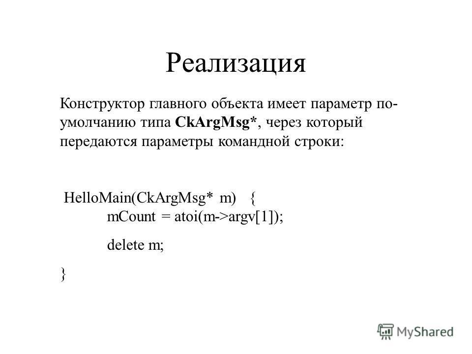 Реализация Конструктор главного объекта имеет параметр по- умолчанию типа CkArgMsg*, через который передаются параметры командной строки: HelloMain(CkArgMsg* m){ mCount = atoi(m->argv[1]); delete m; }