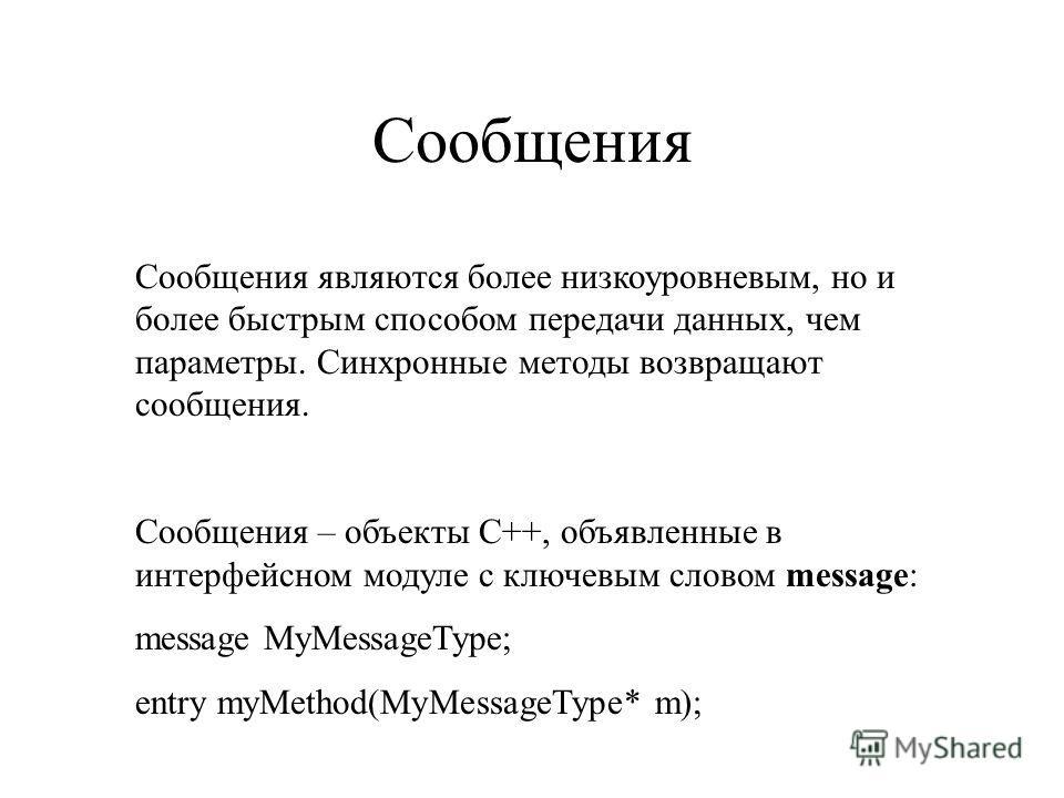 Сообщения Сообщения являются более низкоуровневым, но и более быстрым способом передачи данных, чем параметры. Синхронные методы возвращают сообщения. Сообщения – объекты C++, объявленные в интерфейсном модуле с ключевым словом message: message MyMes