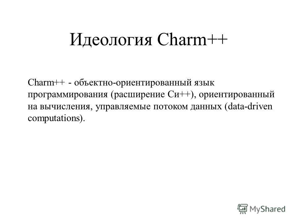 Идеология Charm++ Charm++ - объектно-ориентированный язык программирования (расширение Си++), ориентированный на вычисления, управляемые потоком данных (data-driven computations).