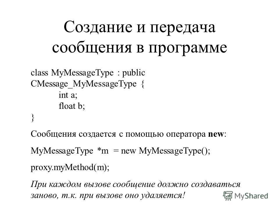Создание и передача сообщения в программе class MyMessageType : public CMessage_MyMessageType { int a; float b; } Сообщения создается с помощью оператора new: MyMessageType *m = new MyMessageType(); proxy.myMethod(m); При каждом вызове сообщение долж
