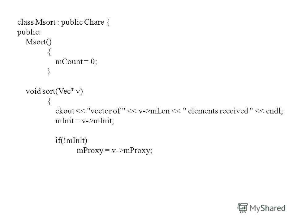 class Msort : public Chare { public: Msort() { mCount = 0; } void sort(Vec* v) { ckout mLen mProxy;