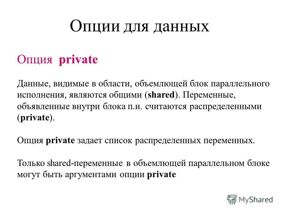 Опции для данных Данные, видимые в области, объемлющей блок параллельного исполнения, являются общими (shared). Переменные, объявленные внутри блока п.и. считаются распределенными (private). Опция private задает список распределенных переменных. Толь