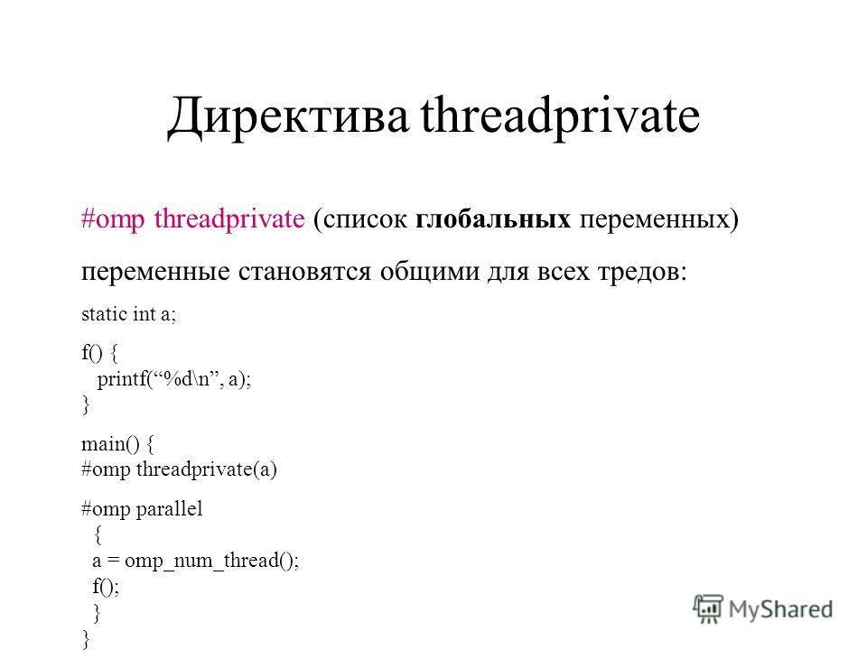 Директива threadprivate #omp threadprivate (список глобальных переменных) переменные становятся общими для всех тредов: static int a; f() { printf(%d\n, a); } main() { #omp threadprivate(a) #omp parallel { a = omp_num_thread(); f(); } }