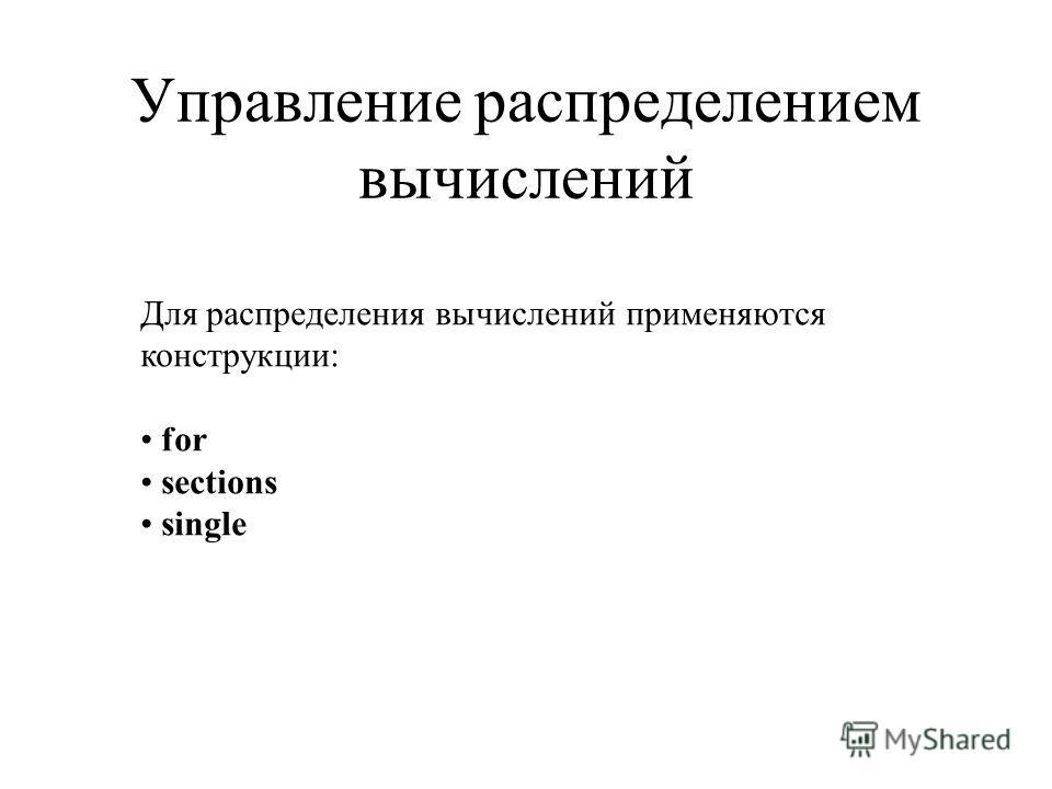 Управление распределением вычислений Для распределения вычислений применяются конструкции: for sections single