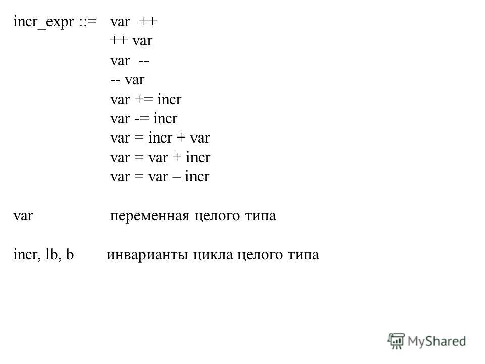 incr_expr ::= var ++ ++ var var -- -- var var += incr var -= incr var = incr + var var = var + incr var = var – incr var переменная целого типа incr, lb, b инварианты цикла целого типа