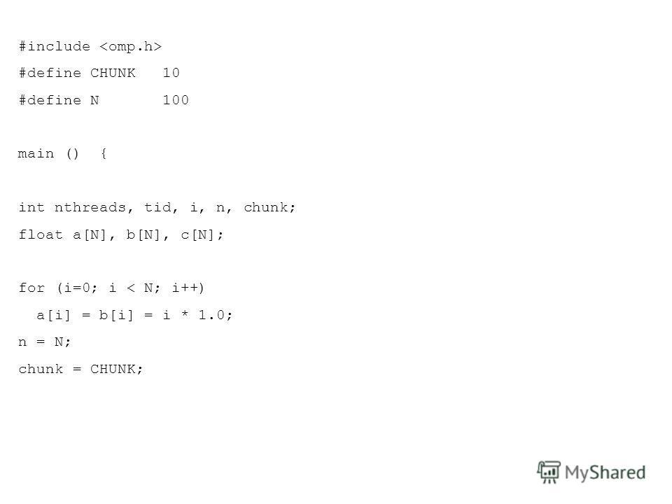 #include #define CHUNK 10 #define N 100 main () { int nthreads, tid, i, n, chunk; float a[N], b[N], c[N]; for (i=0; i < N; i++) a[i] = b[i] = i * 1.0; n = N; chunk = CHUNK;