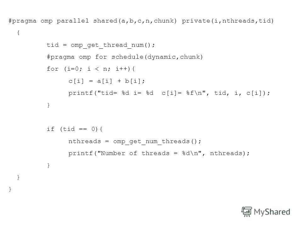 #pragma omp parallel shared(a,b,c,n,chunk) private(i,nthreads,tid) { tid = omp_get_thread_num(); #pragma omp for schedule(dynamic,chunk) for (i=0; i < n; i++){ c[i] = a[i] + b[i]; printf(