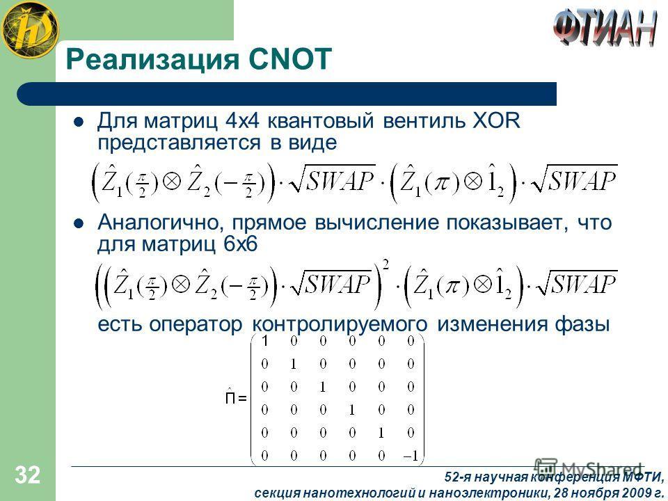 32 Реализация CNOT Для матриц 4х4 квантовый вентиль XOR представляется в виде Аналогично, прямое вычисление показывает, что для матриц 6х6 есть оператор контролируемого изменения фазы 52-я научная конференция МФТИ, секция нанотехнологий и наноэлектро