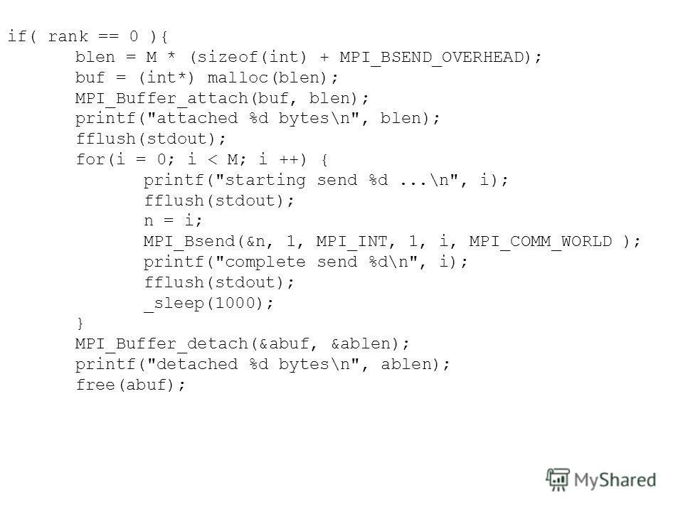 if( rank == 0 ){ blen = M * (sizeof(int) + MPI_BSEND_OVERHEAD); buf = (int*) malloc(blen); MPI_Buffer_attach(buf, blen); printf(