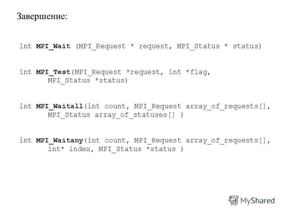 Завершение: int MPI_Wait (MPI_Request * request, MPI_Status * status) int MPI_Test(MPI_Request *request, int *flag, MPI_Status *status) int MPI_Waitall(int count, MPI_Request array_of_requests[], MPI_Status array_of_statuses[] ) int MPI_Waitany(int c