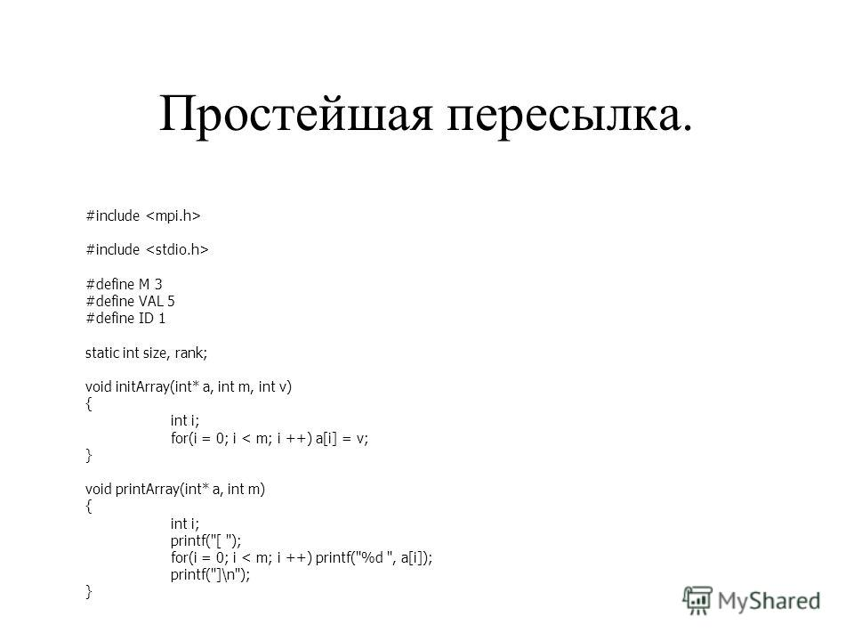 Простейшая пересылка. #include #define M 3 #define VAL 5 #define ID 1 static int size, rank; void initArray(int* a, int m, int v) { int i; for(i = 0; i < m; i ++) a[i] = v; } void printArray(int* a, int m) { int i; printf(