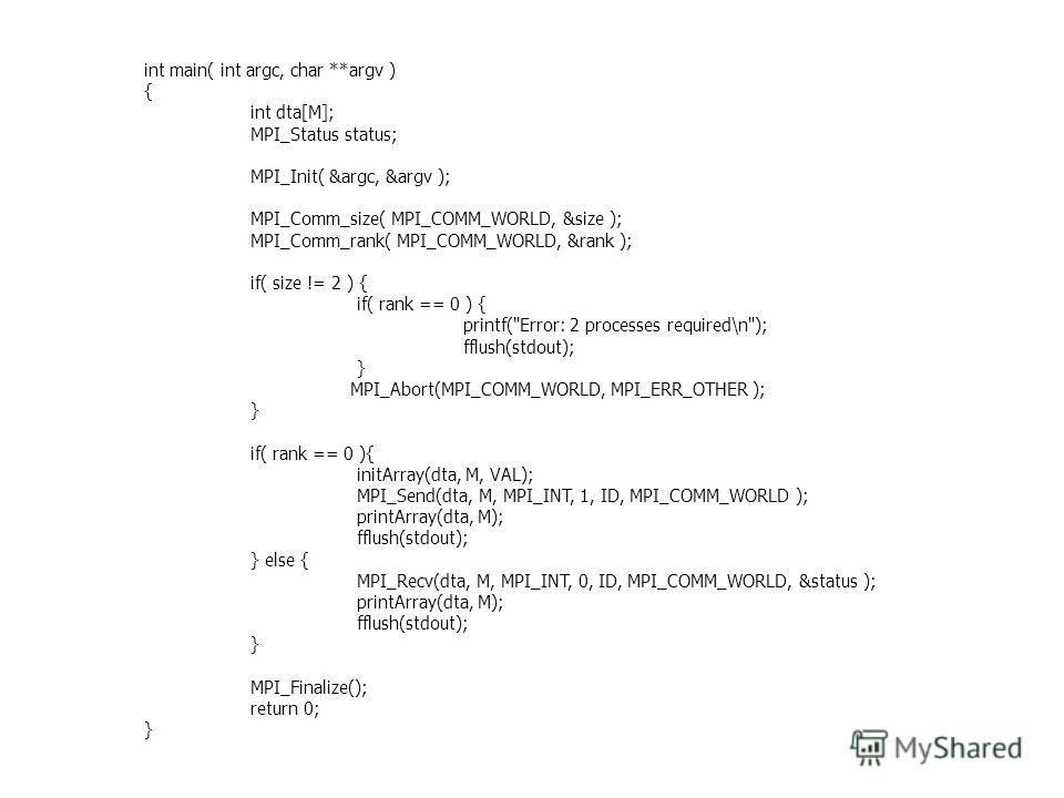 int main( int argc, char **argv ) { int dta[M]; MPI_Status status; MPI_Init( &argc, &argv ); MPI_Comm_size( MPI_COMM_WORLD, &size ); MPI_Comm_rank( MPI_COMM_WORLD, &rank ); if( size != 2 ) { if( rank == 0 ) { printf(