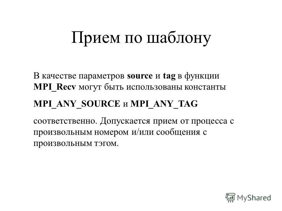 Прием по шаблону В качестве параметров source и tag в функции MPI_Recv могут быть использованы константы MPI_ANY_SOURCE и MPI_ANY_TAG соответственно. Допускается прием от процесса с произвольным номером и/или сообщения с произвольным тэгом.