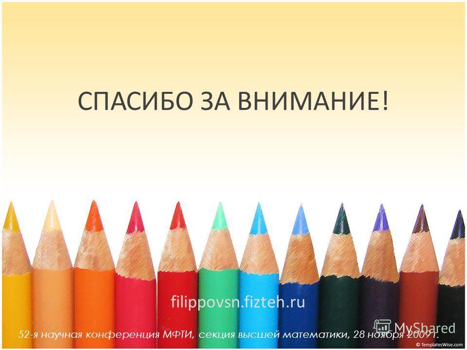 СПАСИБО ЗА ВНИМАНИЕ! 52-я научная конференция МФТИ, секция высшей математики, 28 ноября 2009 г. filippovsn.fizteh.ru