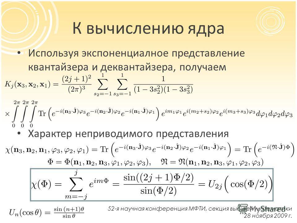 К вычислению ядра Используя экспоненциалное представление квантайзера и деквантайзера, получаем Характер неприводимого представления 52-я научная конференция МФТИ, секция высшей математики 28 ноября 2009 г.