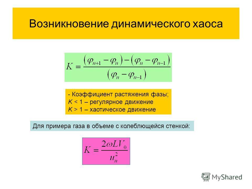 Возникновение динамического хаоса - Коэффициент растяжения фазы; K < 1 – регулярное движение K > 1 – хаотическое движение Для примера газа в объеме с колеблющейся стенкой: