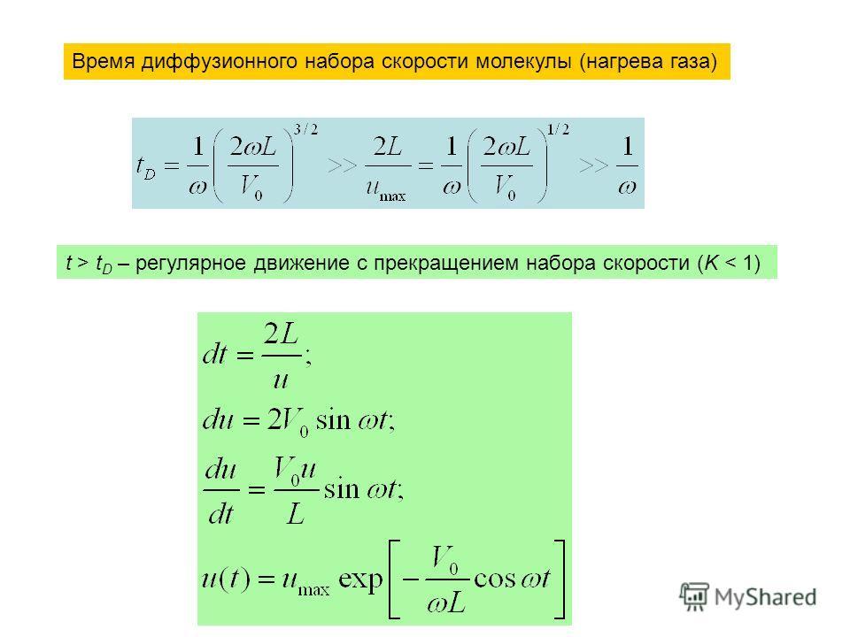Время диффузионного набора скорости молекулы (нагрева газа) t > t D – регулярное движение с прекращением набора скорости (K < 1)