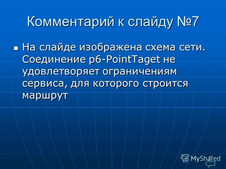 17 Комментарий к слайду 7 На слайде изображена схема сети. Соединение p6-PointTaget не удовлетворяет ограничениям сервиса, для которого строится маршрут На слайде изображена схема сети. Соединение p6-PointTaget не удовлетворяет ограничениям сервиса,