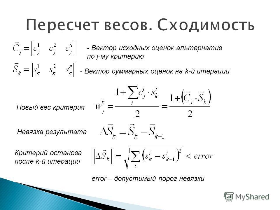 - Вектор суммарных оценок на k-й итерации - Вектор исходных оценок альтернатив по j-му критерию Новый вес критерия Невязка результата Критерий останова после k-й итерации error – допустимый порог невязки