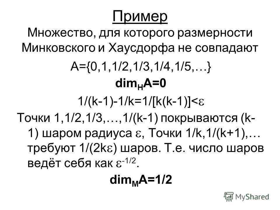 Пример Множество, для которого размерности Минковского и Хаусдорфа не совпадают A={0,1,1/2,1/3,1/4,1/5,…} dim H A=0 1/(k-1)-1/k=1/[k(k-1)]< Точки 1,1/2,1/3,…,1/(k-1) покрываются (k- 1) шаром радиуса, Точки 1/k,1/(k+1),… требуют 1/(2k ) шаров. Т.е. чи