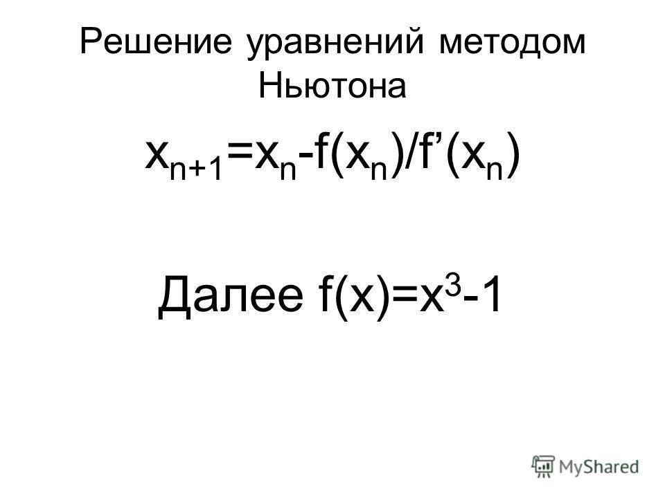 Решение уравнений методом Ньютона x n+1 =x n -f(x n )/f(x n ) Далее f(x)=x 3 -1