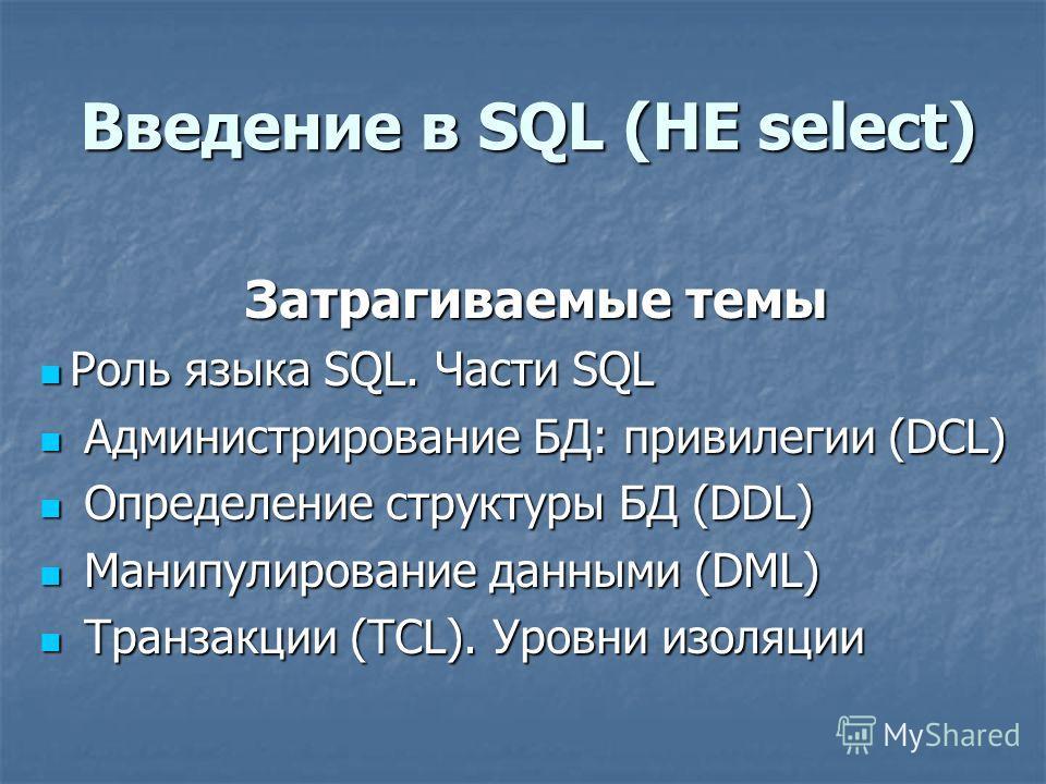 Введение в SQL (НЕ select) Затрагиваемые темы Роль языка SQL. Части SQL Роль языка SQL. Части SQL Администрирование БД: привилегии (DCL) Администрирование БД: привилегии (DCL) Определение структуры БД (DDL) Определение структуры БД (DDL) Манипулирова
